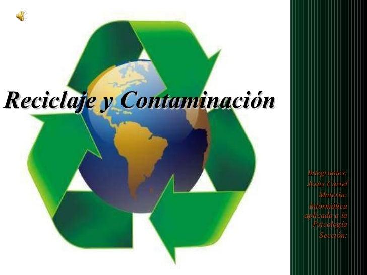 Reciclaje y Contaminación Integrantes: Jesús Cariel Materia: Informática aplicada a la Psicología Sección: