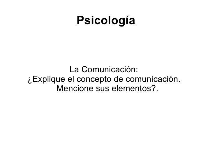 Psicología          La Comunicación:¿Explique el concepto de comunicación.       Mencione sus elementos?.