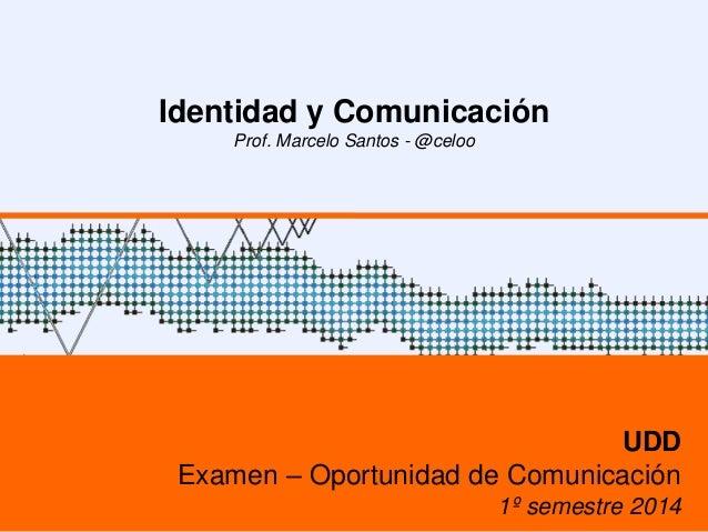 Identidad y Comunicación Prof. Marcelo Santos - @celoo UDD Examen – Oportunidad de Comunicación 1º semestre 2014