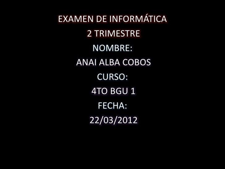 EXAMEN DE INFORMÁTICA     2 TRIMESTRE      NOMBRE:   ANAI ALBA COBOS        CURSO:      4TO BGU 1        FECHA:     22/03/...