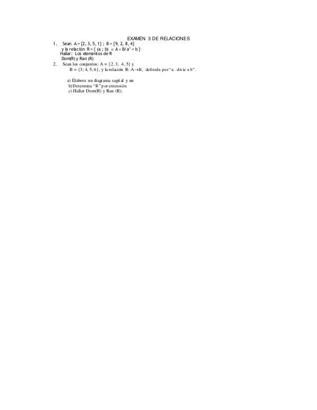 EXAMEN 3 DE RELACIONES 1. Sean A = {2, 3, 5, 1} ; B = {9, 2, 8, 4} y la relación R = { (a ; b)  A  B/a2 = b } Hallar: Lo...
