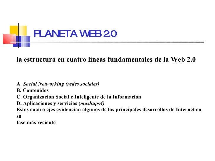 PLANETA WEB 2.0 la estructura en cuatro líneas fundamentales de la Web 2.0   A.  Social Networking (redes sociales) B. Con...