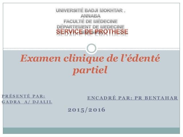 P R É S E N T É P A R : G A D R A A / D J A L I L 2015/2016 Examen clinique de l'édenté partiel ENCADRÉ PAR: PR BENTAHAR