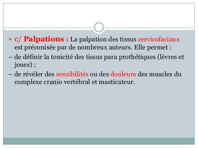  c/ Palpations : La palpation des tissus cervicofaciaux est préconisée par de nombreux auteurs. Elle permet : – de défini...
