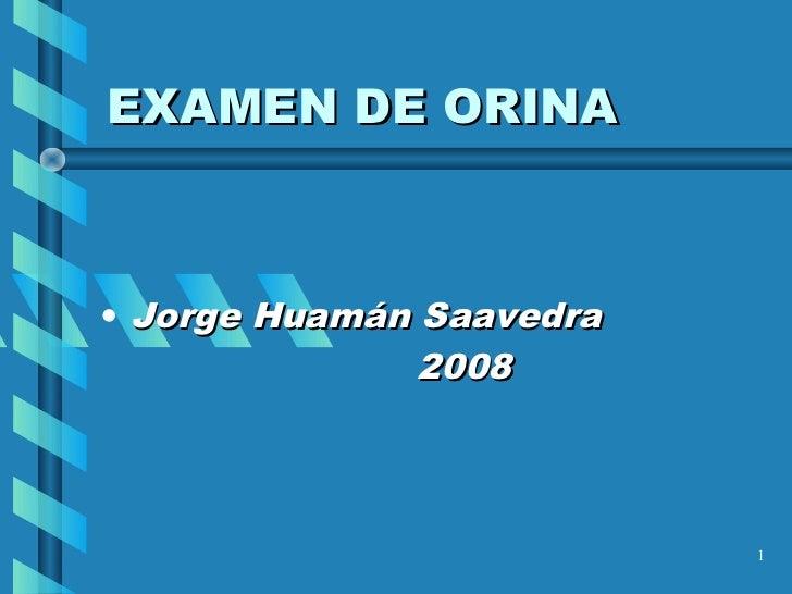 EXAMEN DE ORINA• Jorge Huamán Saavedra               2008                          1