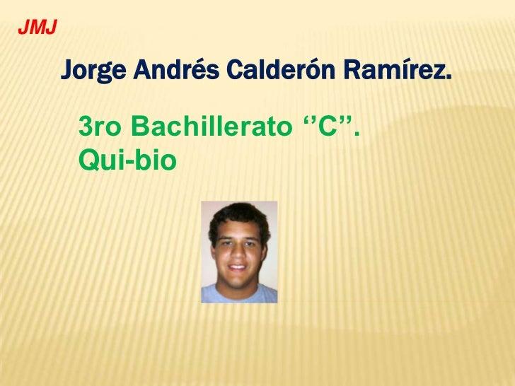 JMJ      Jorge Andrés Calderón Ramírez.       3ro Bachillerato ''C''.       Qui-bio