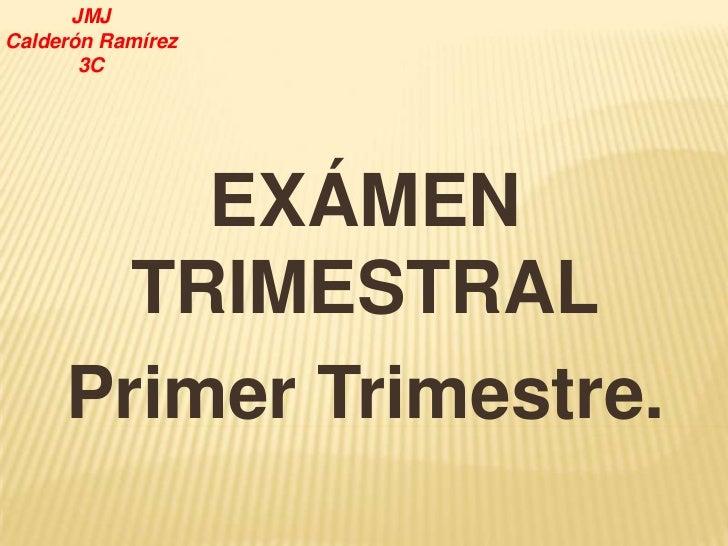 JMJCalderón Ramírez       3C         EXÁMEN       TRIMESTRAL     Primer Trimestre.