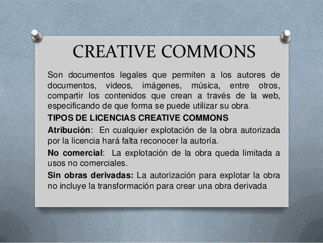 CREATIVE COMMONS Son documentos legales que permiten a los autores de documentos, videos, imágenes, música, entre otros, c...