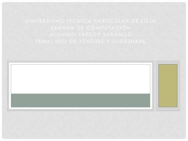 UNIVERSIDAD TECNICA PARTICULAR DE LOJA EXÁMEN DE COMPUTACIÓN ALUMNO: FREDDY SARANGO TEMA: USO DE YOUTUBE Y SLIDESHARE