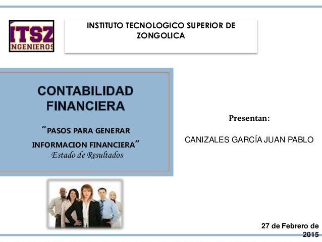 """INSTITUTO TECNOLOGICO SUPERIOR DE ZONGOLICA """"PASOS PARA GENERAR INFORMACION FINANCIERA"""" 27 de Febrero de 2015 Presentan: C..."""