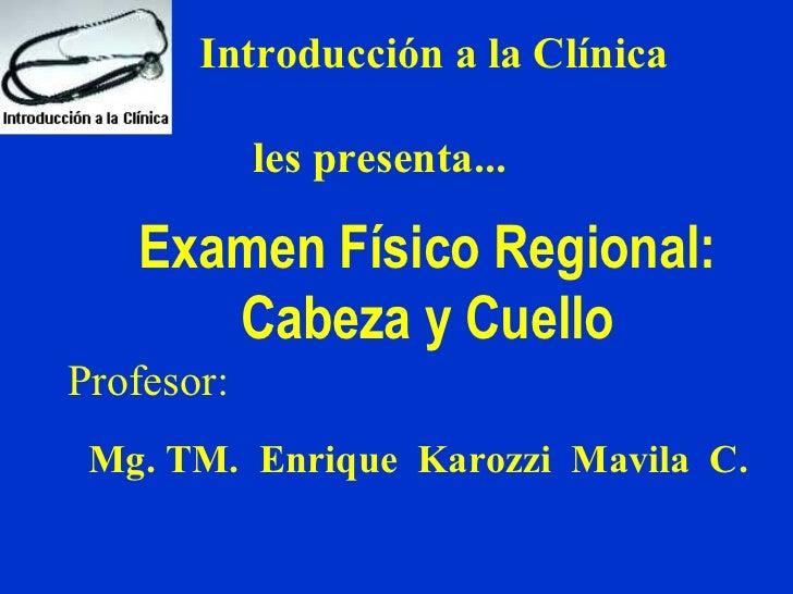 Introducción a la Clínica            les presenta...   Examen Físico Regional:      Cabeza y CuelloProfesor: Mg. TM. Enriq...