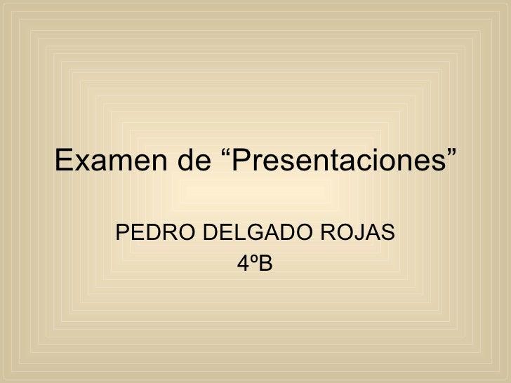 """Examen de """"Presentaciones"""" PEDRO DELGADO ROJAS 4ºB"""