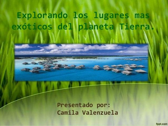Explorando los lugares mas exóticos del planeta Tierra.  Presentado por: Camila Valenzuela