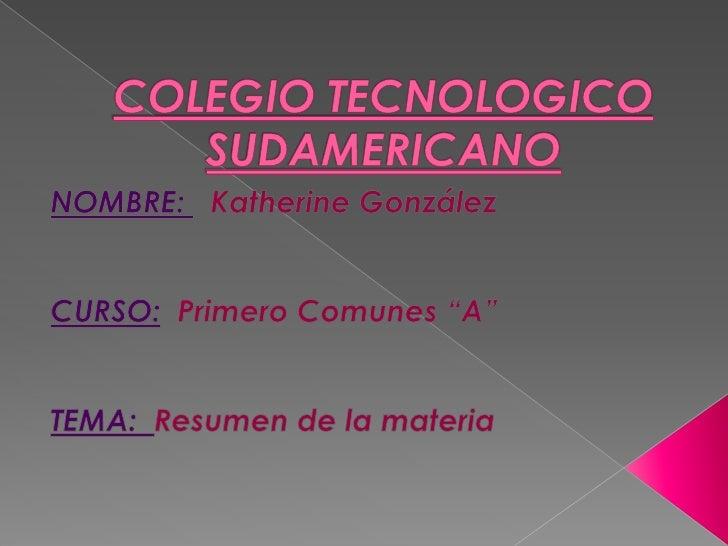 """COLEGIO TECNOLOGICO SUDAMERICANO<br />NOMBRE: Katherine González<br />CURSO:Primero Comunes """"A""""<br />TEMA:  Resumen de la ..."""