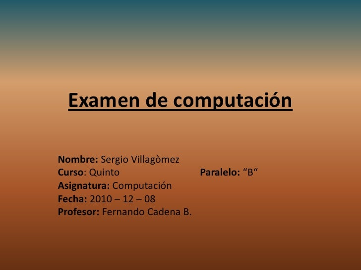 Examen de computación<br />Nombre: Sergio Villagòmez                                        <br />Curso: Quinto   Paralelo...