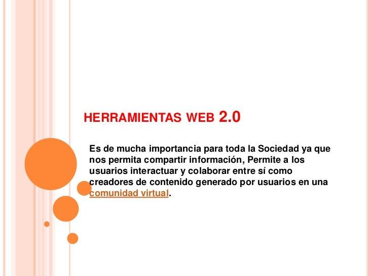 HERRAMIENTAS WEB           2.0Es de mucha importancia para toda la Sociedad ya quenos permita compartir información, Permi...