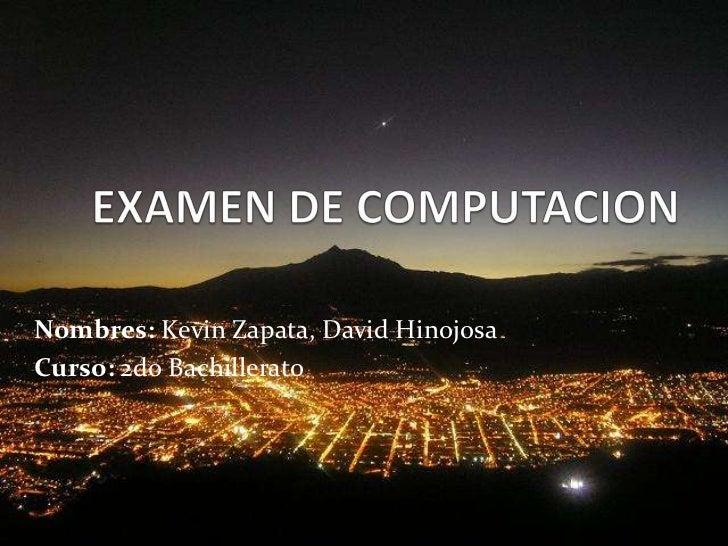 EXAMEN DE COMPUTACION<br />Nombres: Kevin Zapata, David Hinojosa<br />Curso: 2do Bachillerato<br />