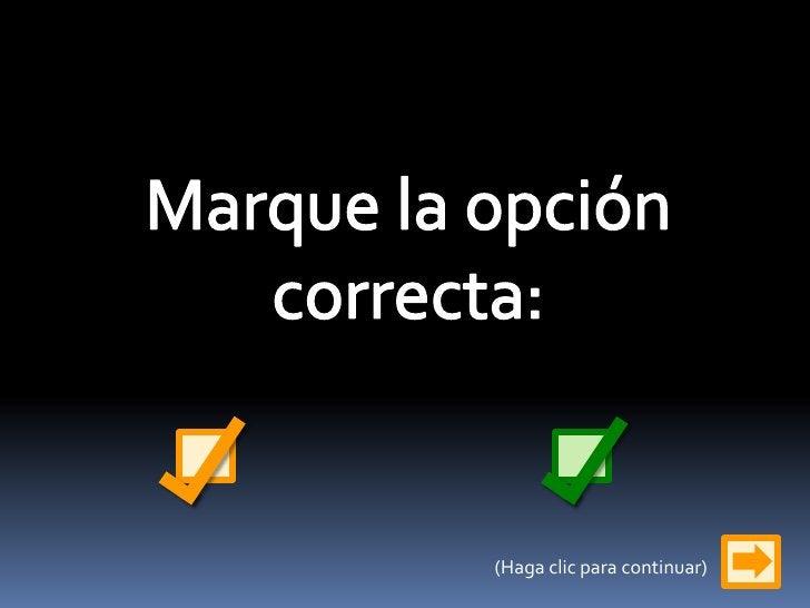 Marque la opción correcta:<br />(Haga clic para continuar)<br />