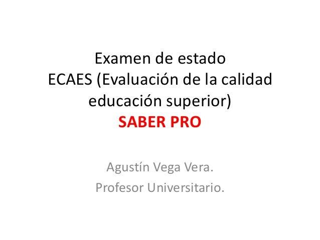 Examen de estadoECAES (Evaluación de la calidadeducación superior)SABER PROAgustín Vega Vera.Profesor Universitario.
