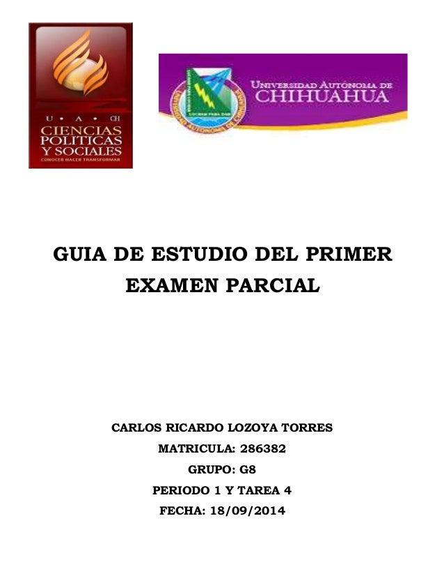 GUIA DE ESTUDIO DEL PRIMER  EXAMEN PARCIAL  CARLOS RICARDO LOZOYA TORRES  MATRICULA: 286382  GRUPO: G8  PERIODO 1 Y TAREA ...
