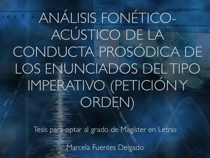ANÁLISIS FONÉTICO-     ACÚSTICO DE LACONDUCTA PROSÓDICA DELOS ENUNCIADOS DEL TIPO IMPERATIVO (PETICIÓN Y        ORDEN)  Te...