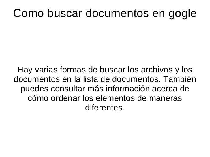 Como buscar documentos en gogle Hay varias formas de buscar los archivos y los documentos en la lista de documentos. Tambi...