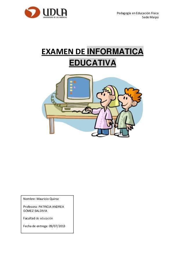 Pedagogía en Educación Física Sede Maipú EXAMEN DE INFORMATICA EDUCATIVA Nombre: Mauricio Quiroz Profesora: PATRICIA ANDRE...