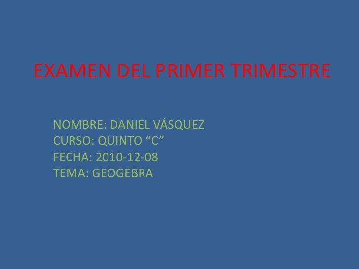 """EXAMEN DEL PRIMER TRIMESTRE<br />NOMBRE: DANIEL VÁSQUEZ<br />CURSO: QUINTO """"C""""<br />FECHA: 2010-12-08<br />TEMA: GEOGEBRA<..."""