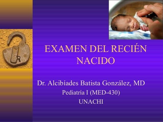EXAMEN DEL RECIÉN      NACIDODr. Alcibíades Batista González, MD        Pediatría I (MED-430)              UNACHI