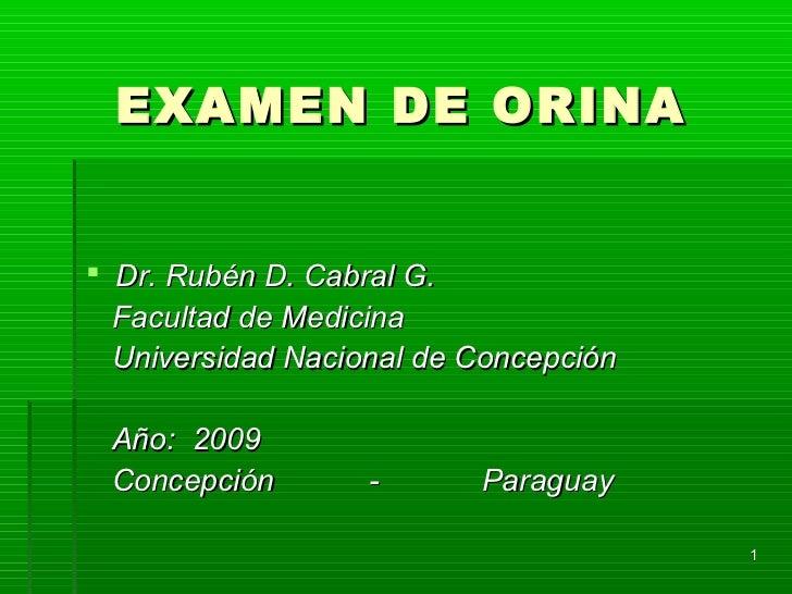 EXAMEN DE ORINA Dr. Rubén D. Cabral G.  Facultad de Medicina  Universidad Nacional de Concepción Año: 2009 Concepción    ...