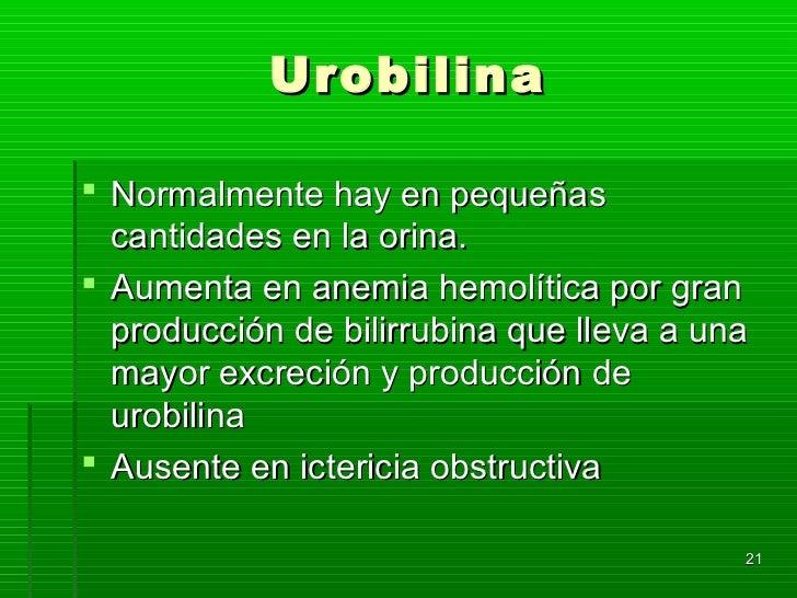 Urobilina Normalmente hay en pequeñas  cantidades en la orina. Aumenta en anemia hemolítica por gran  producción de bili...