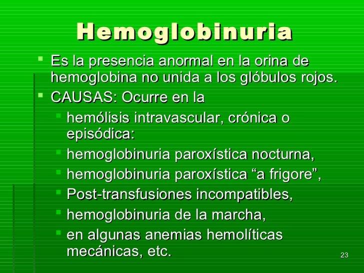Hemoglobinuria Es la presencia anormal en la orina de  hemoglobina no unida a los glóbulos rojos. CAUSAS: Ocurre en la  ...