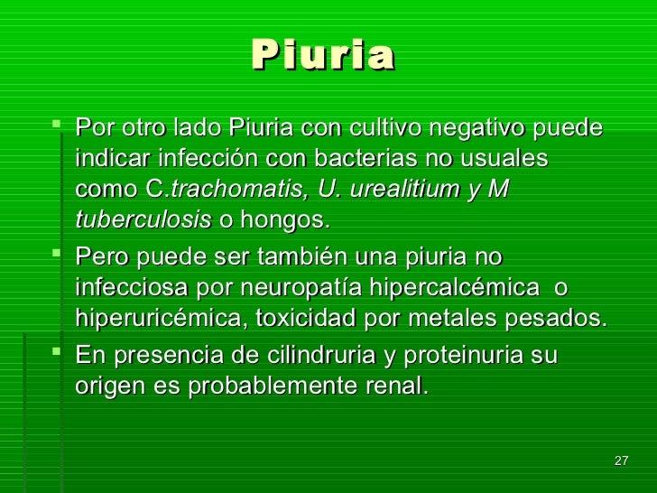 Piuria Por otro lado Piuria con cultivo negativo puede  indicar infección con bacterias no usuales  como C.trachomatis, U...