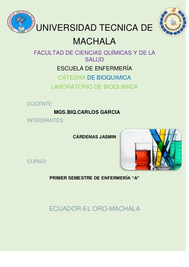 UNIVERSIDAD TECNICA DE MACHALA FACULTAD DE CIENCIAS QUÍMICAS Y DE LA SALUD ESCUELA DE ENFERMERÍA CÁTEDRA DE BIOQUIMICA LAB...