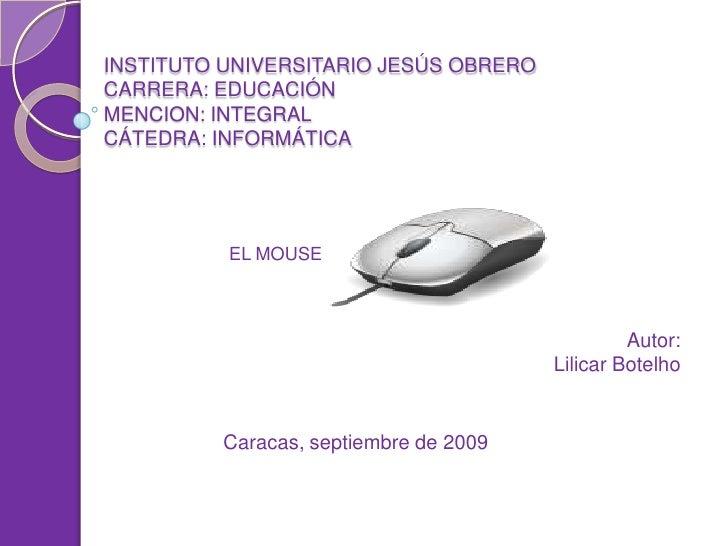 INSTITUTO UNIVERSITARIO JESÚS OBRERO CARRERA: EDUCACIÓN MENCION: INTEGRAL CÁTEDRA: INFORMÁTICA               EL MOUSE     ...