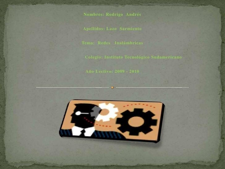 Nombres: Rodrigo Andrés   Apellidos: Lazo Sarmiento   Tema: Redes   Inalámbricas    Colegio: Instituto Tecnológico Sudamer...