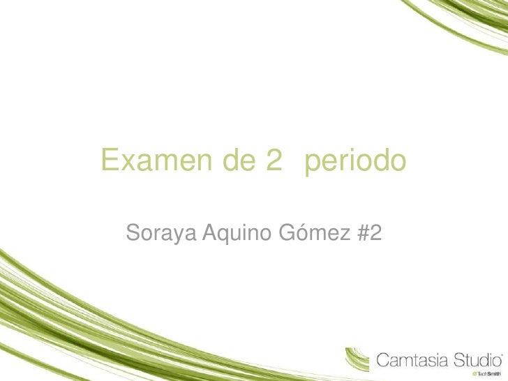 Examen de 2° periodo<br />Soraya Aquino Gómez #2<br />