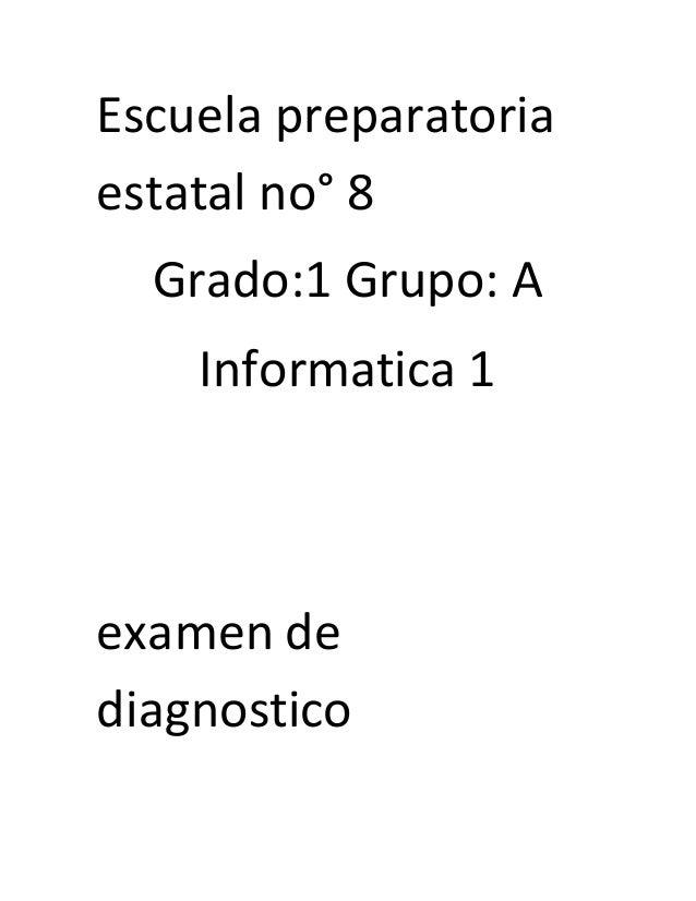 Escuela preparatoria  estatal no° 8  Grado:1 Grupo: A  Informatica 1  examen de  diagnostico