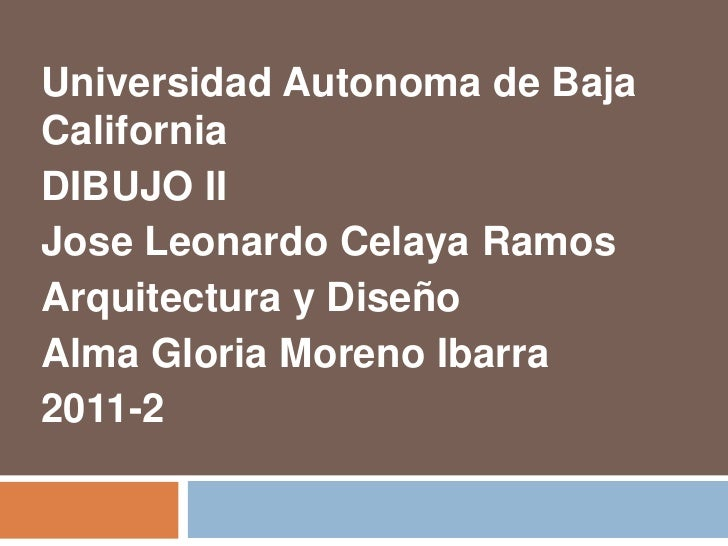 Universidad Autonoma de BajaCaliforniaDIBUJO IIJose Leonardo Celaya RamosArquitectura y DiseñoAlma Gloria Moreno Ibarra201...