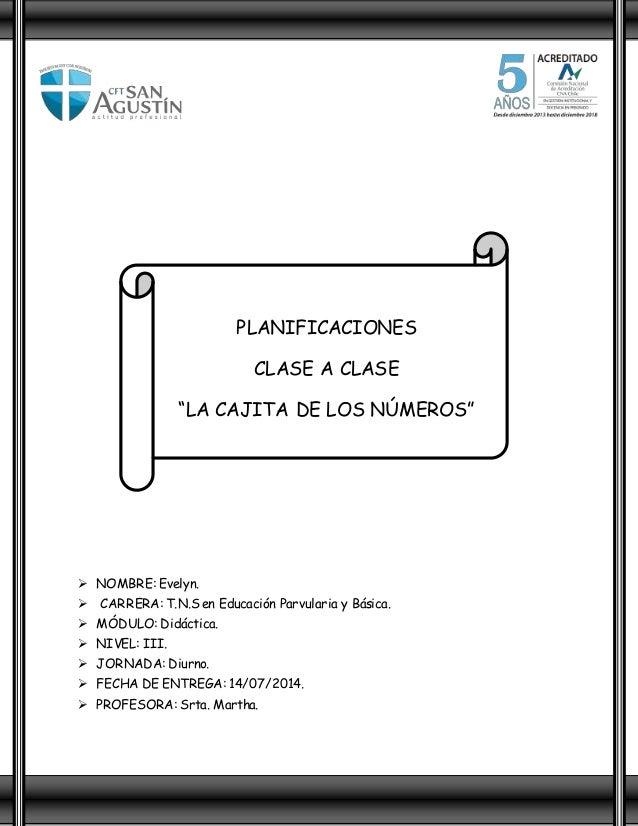 """PLANIFICACIONES CLASE A CLASE """"LA CAJITA DE LOS NÚMEROS""""  NOMBRE: Evelyn.  CARRERA: T.N.S en Educación Parvularia y Bási..."""
