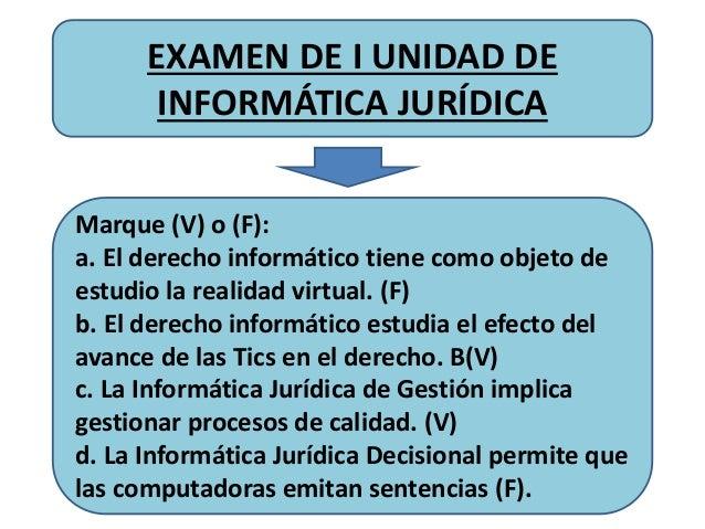 EXAMEN DE I UNIDAD DE INFORMÁTICA JURÍDICA Marque (V) o (F): a. El derecho informático tiene como objeto de estudio la rea...
