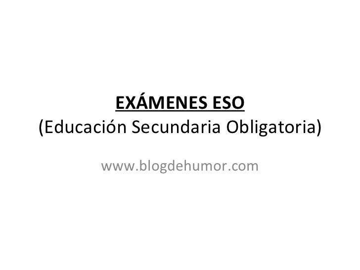 EXÁMENES ESO (Educación Secundaria Obligatoria) www.blogdehumor.com