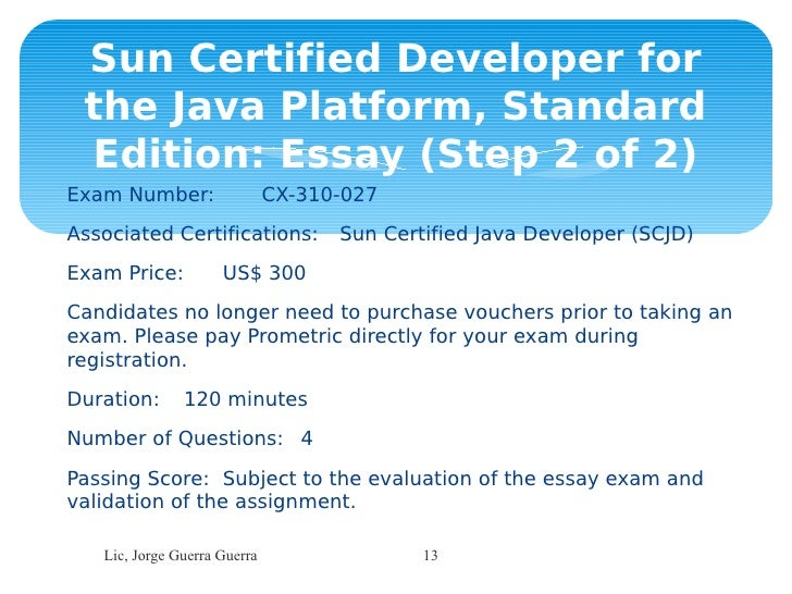 scjd essay exam Programming assignment and an essay exam prior to attempting certification,  candidates must be certified as a sun certified programmer (scjp), any edition.