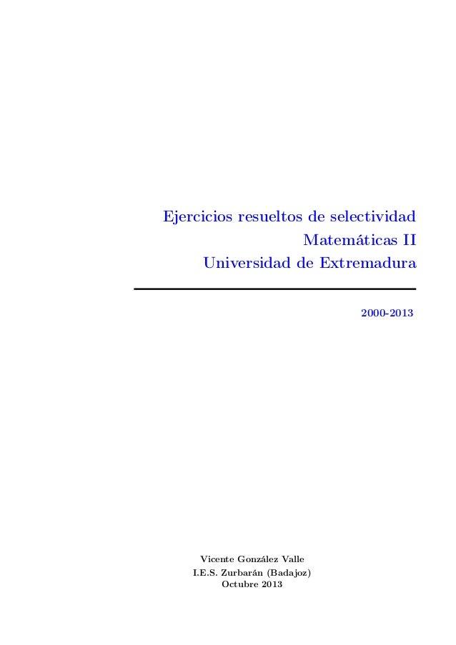 Ejercicios resueltos de selectividad Matemáticas II Universidad de Extremadura 2000-2013  Vicente González Valle I.E.S. Zu...