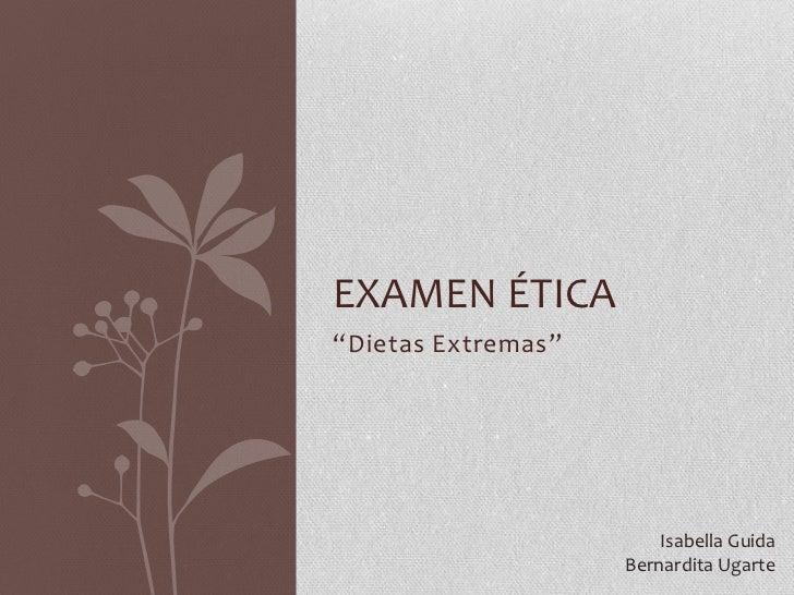 "EXAMEN ÉTICA ""Dietas Extremas""                             Isabella Guida                     Bernardita Ugarte"
