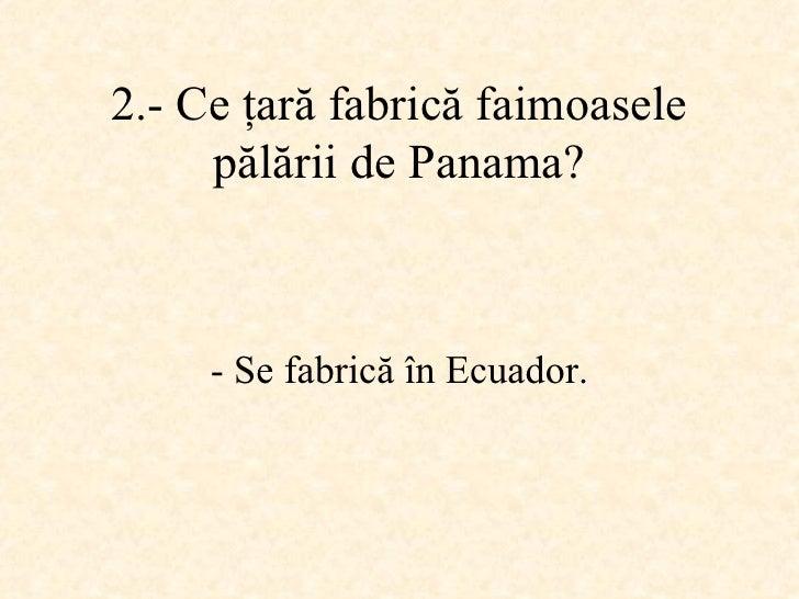 2.-  Ce ţară fabrică faimoasele pălării de Panama ? -  Se fabrică în Ecuador .