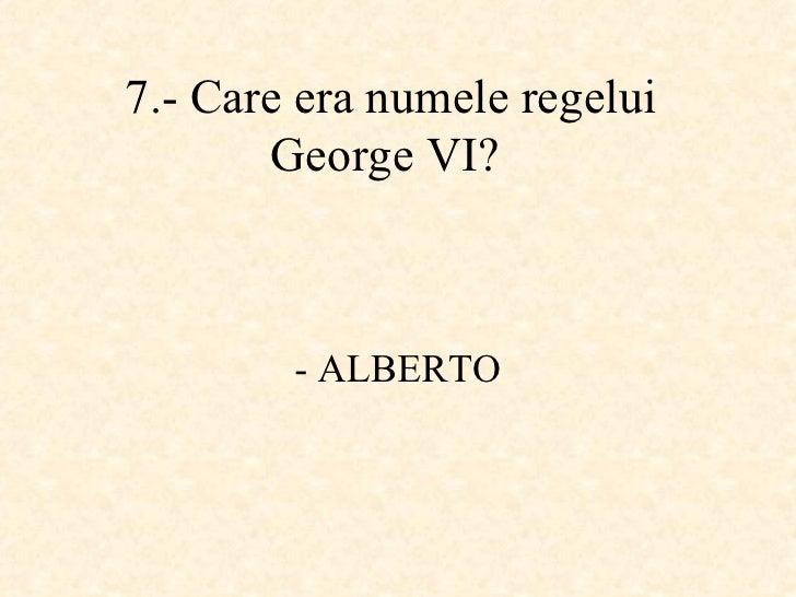 7.-  Care era numele regelui George VI ?   - ALBERTO