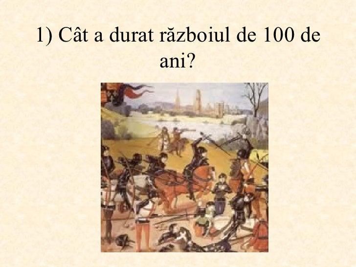 1)  Cât a durat războiul de 100 de ani ?