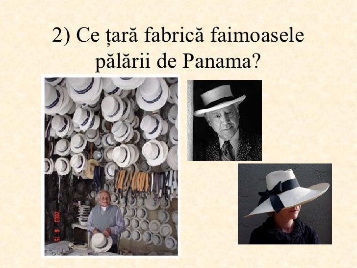 2)  Ce ţară fabrică faimoasele pălării de Panama ?