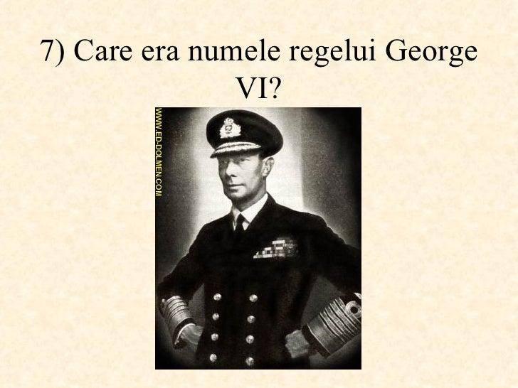 7)  Care era numele regelui George VI ?